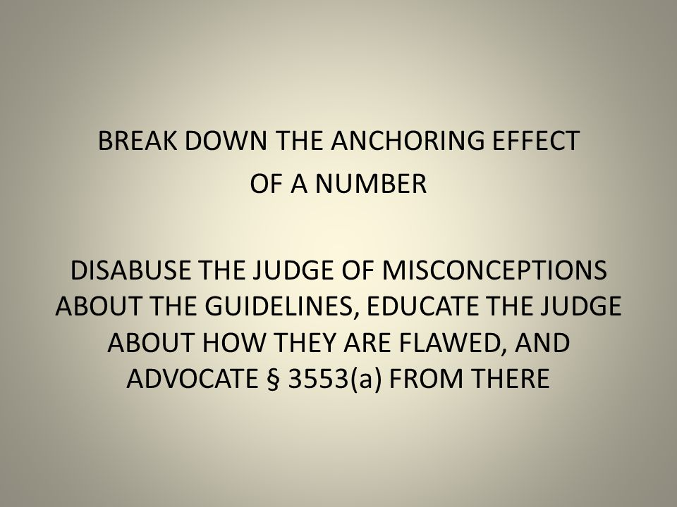 BREAK DOWN THE ANCHORING EFFECT OF A NUMBER DISABUSE THE JUDGE OF MISCONCEPTIONS ABOUT THE GUIDELINES, EDUCATE THE JUDGE ABOUT HOW THEY ARE FLAWED, AND ADVOCATE § 3553(a) FROM THERE
