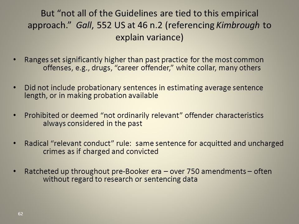 62 But not all of the Guidelines are tied to this empirical approach. Gall, 552 US at 46 n.2 (referencing Kimbrough to explain variance) Ranges set significantly higher than past practice for the most common offenses, e.g., drugs, career offender, white collar, many others Did not include probationary sentences in estimating average sentence length, or in making probation available Prohibited or deemed not ordinarily relevant offender characteristics always considered in the past Radical relevant conduct rule: same sentence for acquitted and uncharged crimes as if charged and convicted Ratcheted up throughout pre-Booker era – over 750 amendments – often without regard to research or sentencing data