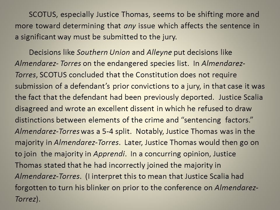 SCOTUS, especially Justice Thomas, seems to be shifting more and more toward determining that any issue which affects the sentence in a significant way must be submitted to the jury.