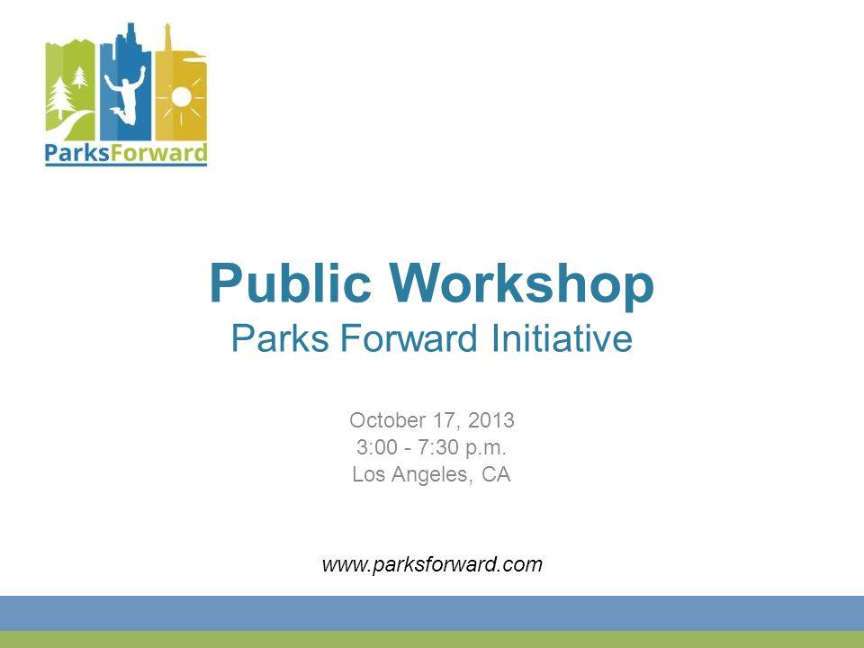 Public Workshop Parks Forward Initiative October 17, 2013 3:00 - 7:30 p.m.