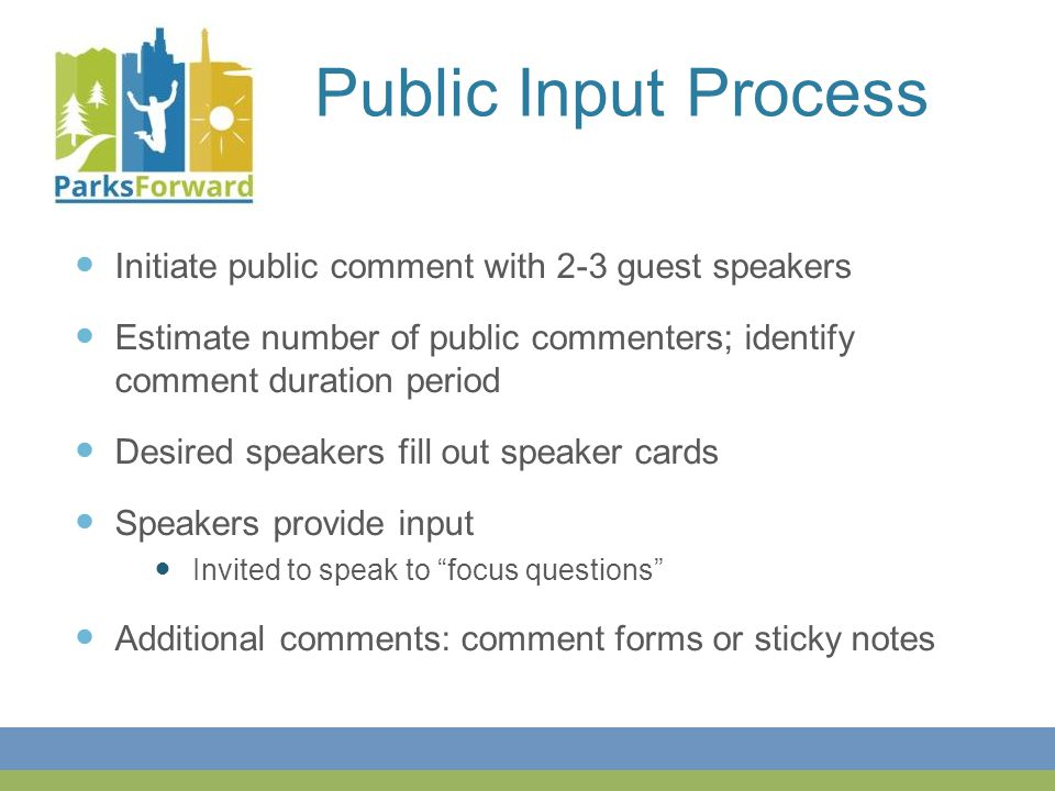 Public Input Process Initiate public comment with 2-3 guest speakers Estimate number of public commenters; identify comment duration period Desired speakers fill out speaker cards Speakers provide input Invited to speak to focus questions Additional comments: comment forms or sticky notes
