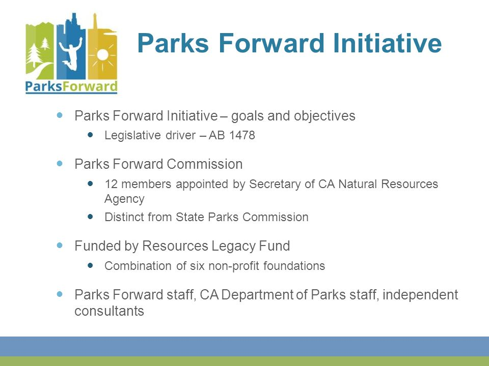 Parks Forward Initiative – goals and objectives Legislative driver – AB 1478 Parks Forward Commission 12 members appointed by Secretary of CA Natural Resources Agency Distinct from State Parks Commission Funded by Resources Legacy Fund Combination of six non-profit foundations Parks Forward staff, CA Department of Parks staff, independent consultants