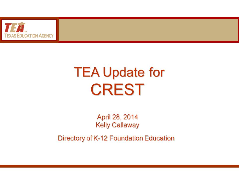 TEA Update for CREST April 28, 2014 Kelly Callaway Directory of K-12 Foundation Education TEA Update for CREST April 28, 2014 Kelly Callaway Directory of K-12 Foundation Education