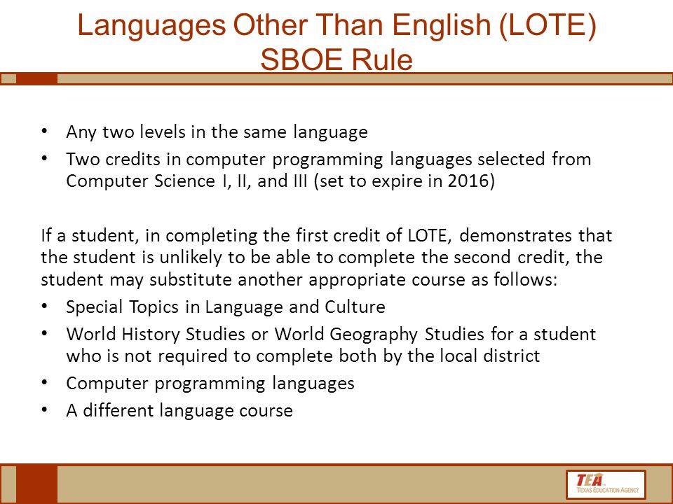 Languages Other Than English (LOTE) SBOE Rule Any two levels in the same language Two credits in computer programming languages selected from Computer Science I, II, and III (set to expire in 2016) If a student, in completing the first credit of LOTE, demonstrates that the student is unlikely to be able to complete the second credit, the student may substitute another appropriate course as follows: Special Topics in Language and Culture World History Studies or World Geography Studies for a student who is not required to complete both by the local district Computer programming languages A different language course