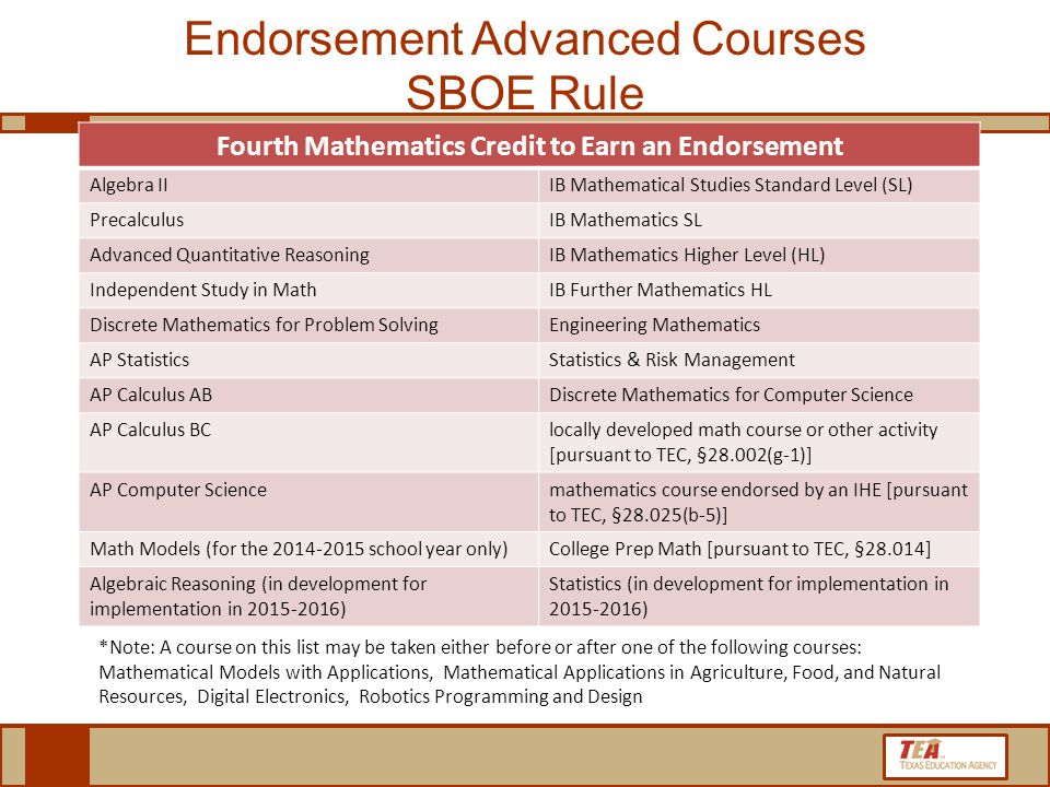 Fourth Mathematics Credit to Earn an Endorsement Algebra IIIB Mathematical Studies Standard Level (SL) PrecalculusIB Mathematics SL Advanced Quantitative ReasoningIB Mathematics Higher Level (HL) Independent Study in MathIB Further Mathematics HL Discrete Mathematics for Problem SolvingEngineering Mathematics AP StatisticsStatistics & Risk Management AP Calculus ABDiscrete Mathematics for Computer Science AP Calculus BClocally developed math course or other activity [pursuant to TEC, §28.002(g-1)] AP Computer Sciencemathematics course endorsed by an IHE [pursuant to TEC, §28.025(b-5)] Math Models (for the 2014-2015 school year only)College Prep Math [pursuant to TEC, §28.014] Algebraic Reasoning (in development for implementation in 2015-2016) Statistics (in development for implementation in 2015-2016) Endorsement Advanced Courses SBOE Rule *Note: A course on this list may be taken either before or after one of the following courses: Mathematical Models with Applications, Mathematical Applications in Agriculture, Food, and Natural Resources, Digital Electronics, Robotics Programming and Design