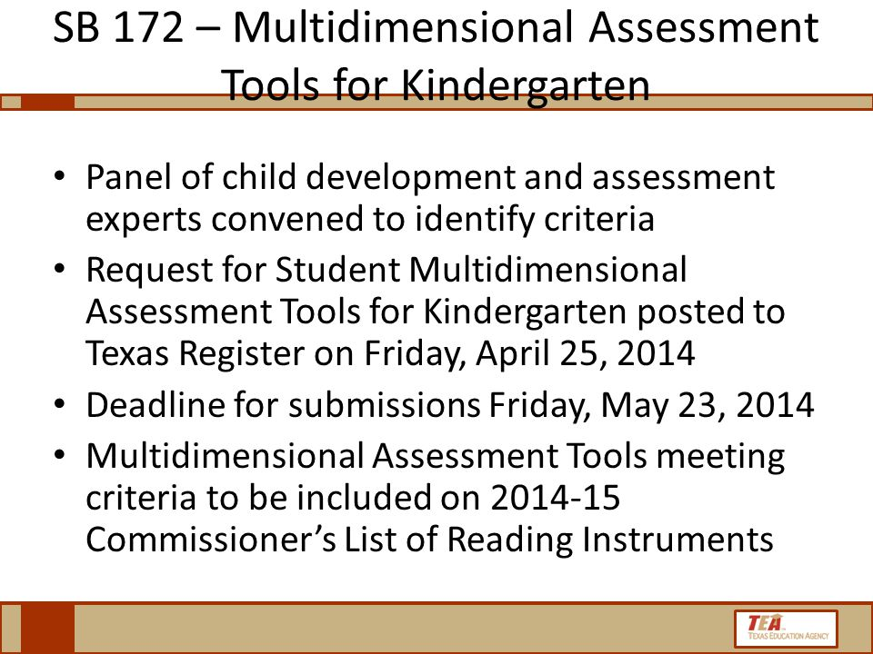 SB 172 – Multidimensional Assessment Tools for Kindergarten Panel of child development and assessment experts convened to identify criteria Request for Student Multidimensional Assessment Tools for Kindergarten posted to Texas Register on Friday, April 25, 2014 Deadline for submissions Friday, May 23, 2014 Multidimensional Assessment Tools meeting criteria to be included on 2014-15 Commissioner's List of Reading Instruments