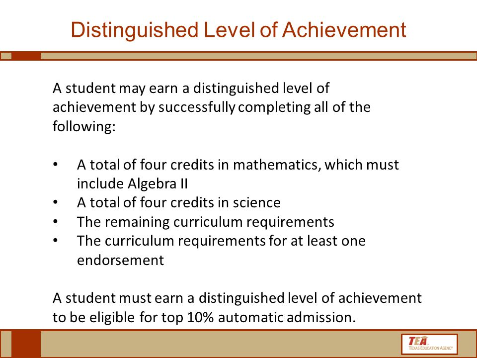 A student may earn a distinguished level of achievement by successfully completing all of the following: A total of four credits in mathematics, which must include Algebra II A total of four credits in science The remaining curriculum requirements The curriculum requirements for at least one endorsement A student must earn a distinguished level of achievement to be eligible for top 10% automatic admission.
