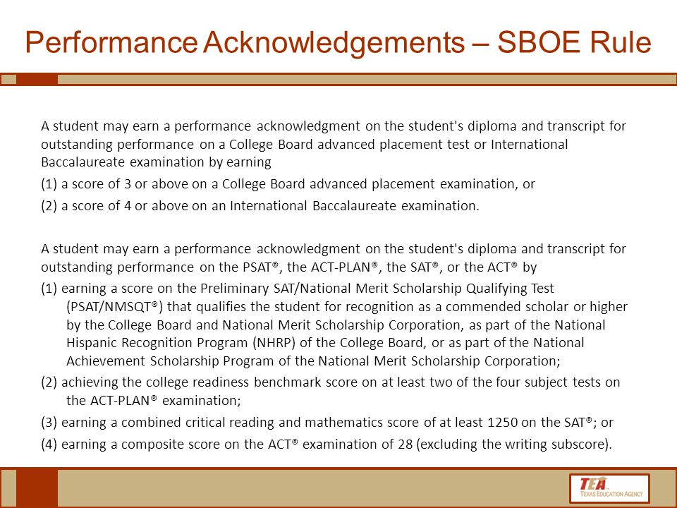 A student may earn a performance acknowledgment on the student s diploma and transcript for outstanding performance on a College Board advanced placement test or International Baccalaureate examination by earning (1) a score of 3 or above on a College Board advanced placement examination, or (2) a score of 4 or above on an International Baccalaureate examination.