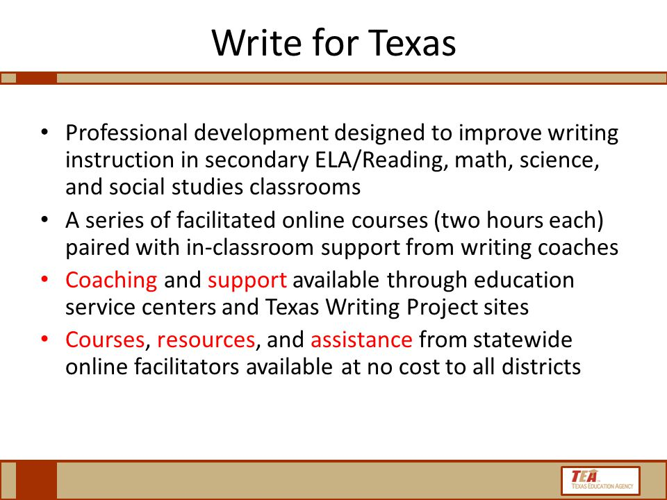 Write for Texas Professional development designed to improve writing instruction in secondary ELA/Reading, math, science, and social studies classrooms A series of facilitated online courses (two hours each) paired with in-classroom support from writing coaches Coaching and support available through education service centers and Texas Writing Project sites Courses, resources, and assistance from statewide online facilitators available at no cost to all districts