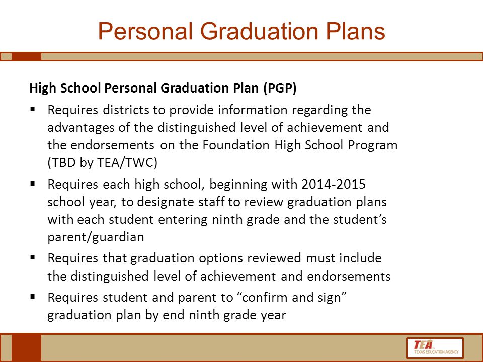 High School Personal Graduation Plan (PGP)  Requires districts to provide information regarding the advantages of the distinguished level of achievement and the endorsements on the Foundation High School Program (TBD by TEA/TWC)  Requires each high school, beginning with 2014-2015 school year, to designate staff to review graduation plans with each student entering ninth grade and the student's parent/guardian  Requires that graduation options reviewed must include the distinguished level of achievement and endorsements  Requires student and parent to confirm and sign graduation plan by end ninth grade year