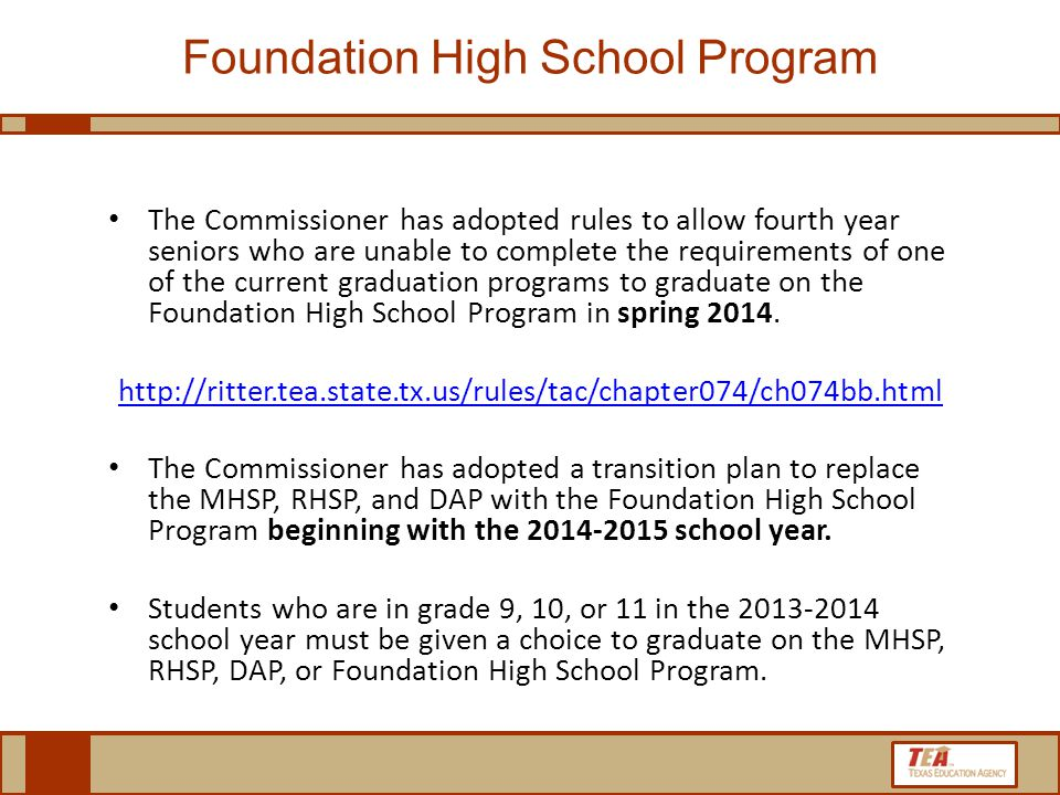 The Commissioner has adopted rules to allow fourth year seniors who are unable to complete the requirements of one of the current graduation programs to graduate on the Foundation High School Program in spring 2014.