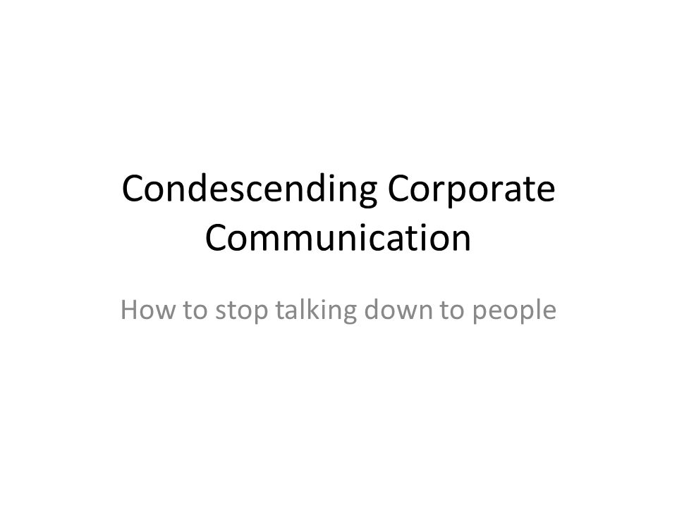 Condescending Corporate Communication How to stop talking down to people