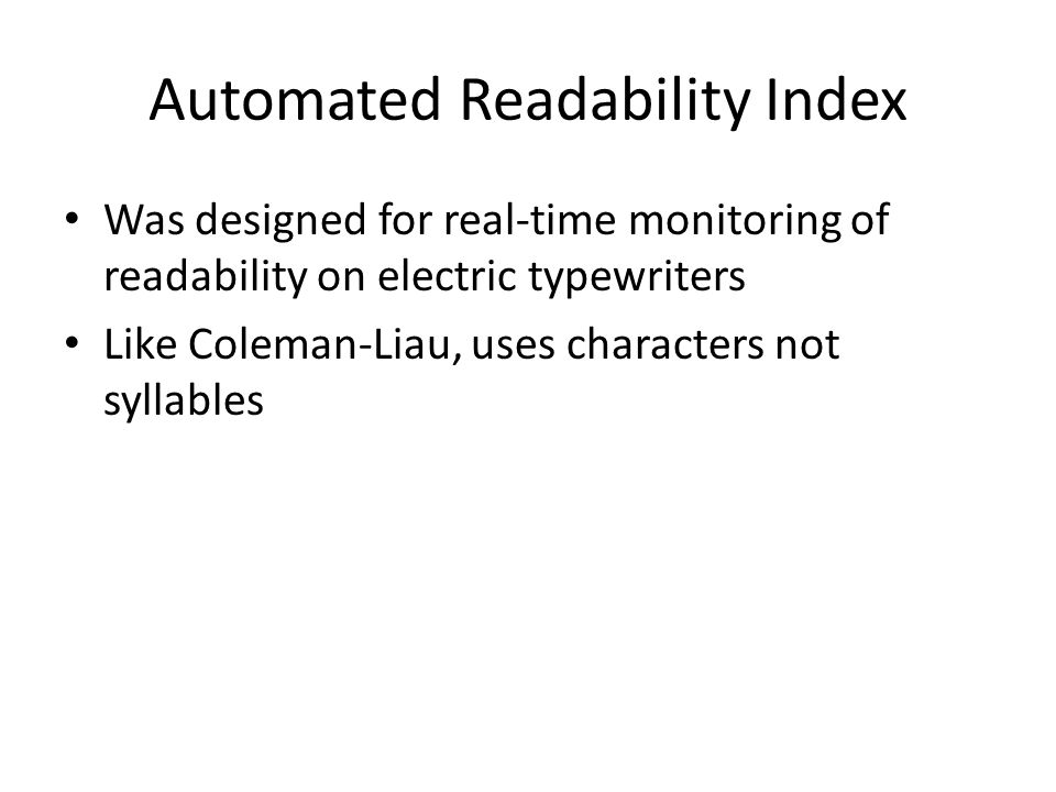 Automated Readability Index Was designed for real-time monitoring of readability on electric typewriters Like Coleman-Liau, uses characters not syllables