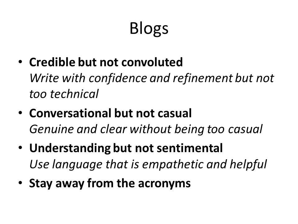 Blogs Credible but not convoluted Write with confidence and refinement but not too technical Conversational but not casual Genuine and clear without b