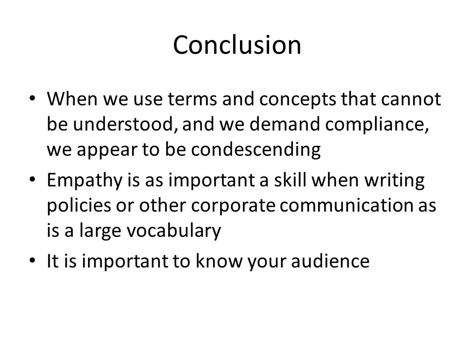 Conclusion When we use terms and concepts that cannot be understood, and we demand compliance, we appear to be condescending Empathy is as important a