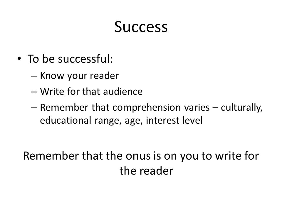 Success To be successful: – Know your reader – Write for that audience – Remember that comprehension varies – culturally, educational range, age, inte