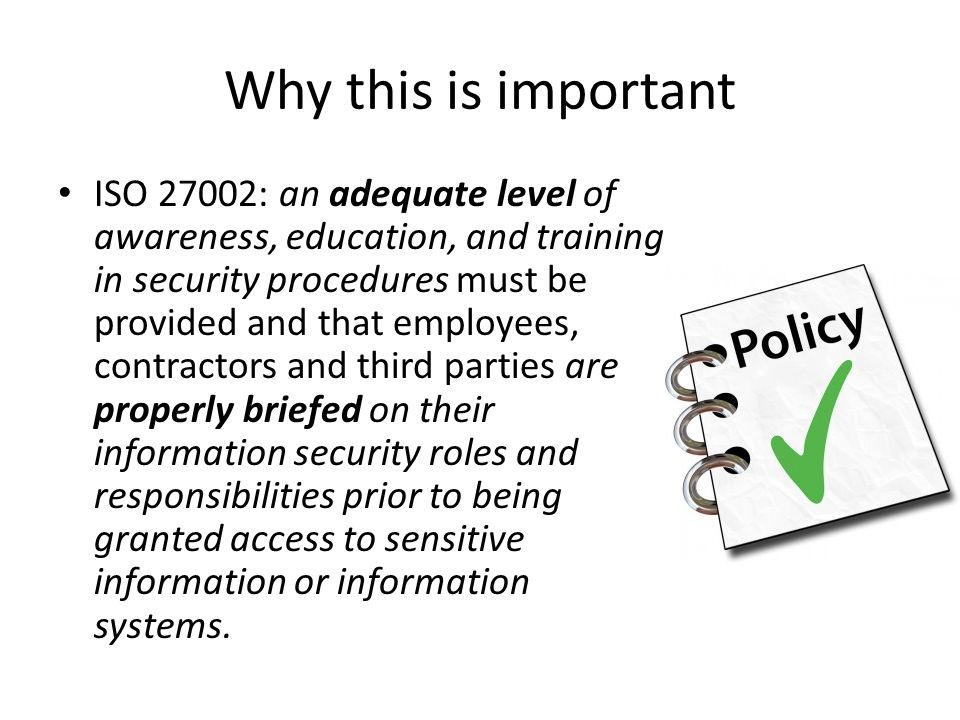 Why this is important ISO 27002: an adequate level of awareness, education, and training in security procedures must be provided and that employees, c