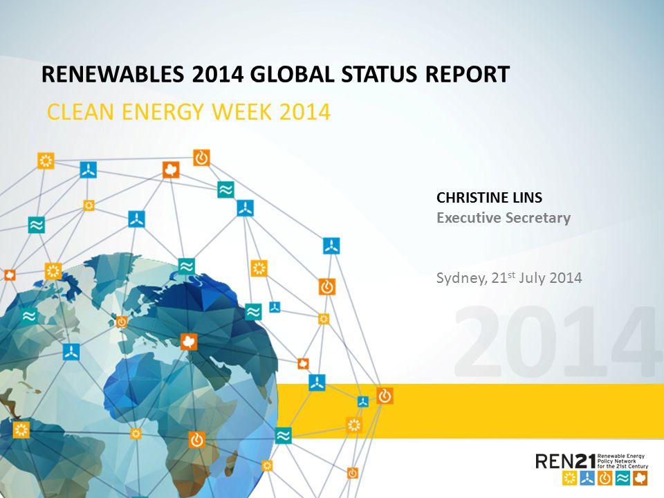 2014 RENEWABLES 2014 GLOBAL STATUS REPORT CLEAN ENERGY WEEK 2014 CHRISTINE LINS Executive Secretary Sydney, 21 st July 2014