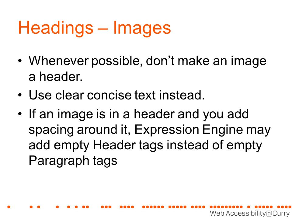 Headings – Images Whenever possible, don't make an image a header. Use clear concise text instead. If an image is in a header and you add spacing arou