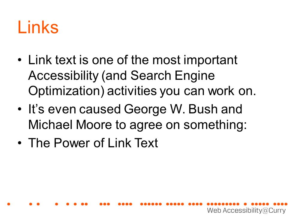 Links Link text is one of the most important Accessibility (and Search Engine Optimization) activities you can work on. It's even caused George W. Bus
