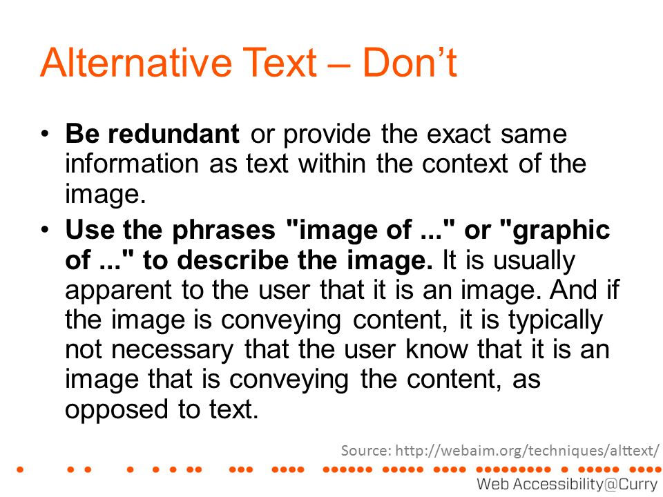 Alternative Text – Don't Be redundant or provide the exact same information as text within the context of the image. Use the phrases
