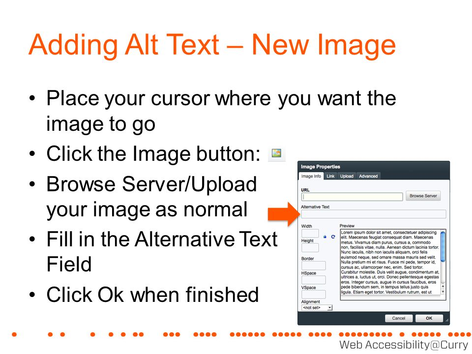 Adding Alt Text – New Image Place your cursor where you want the image to go Click the Image button: Browse Server/Upload your image as normal Fill in the Alternative Text Field Click Ok when finished