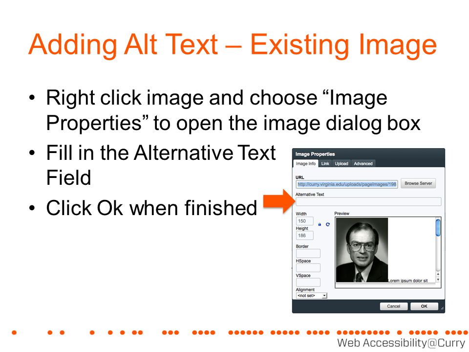 "Adding Alt Text – Existing Image Right click image and choose ""Image Properties"" to open the image dialog box Fill in the Alternative Text Field Click"