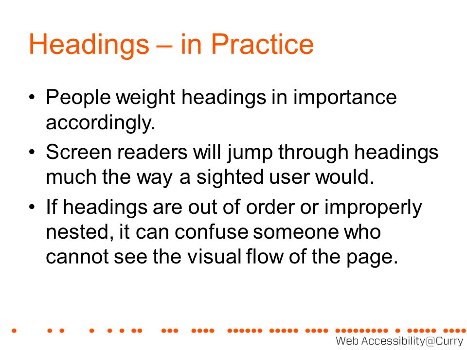 Headings – in Practice People weight headings in importance accordingly. Screen readers will jump through headings much the way a sighted user would.