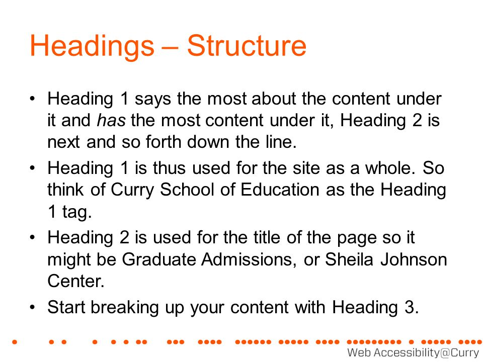 Headings – Structure Heading 1 says the most about the content under it and has the most content under it, Heading 2 is next and so forth down the line.