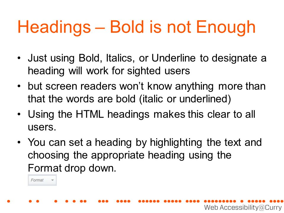 Headings – Bold is not Enough Just using Bold, Italics, or Underline to designate a heading will work for sighted users but screen readers won't know anything more than that the words are bold (italic or underlined) Using the HTML headings makes this clear to all users.