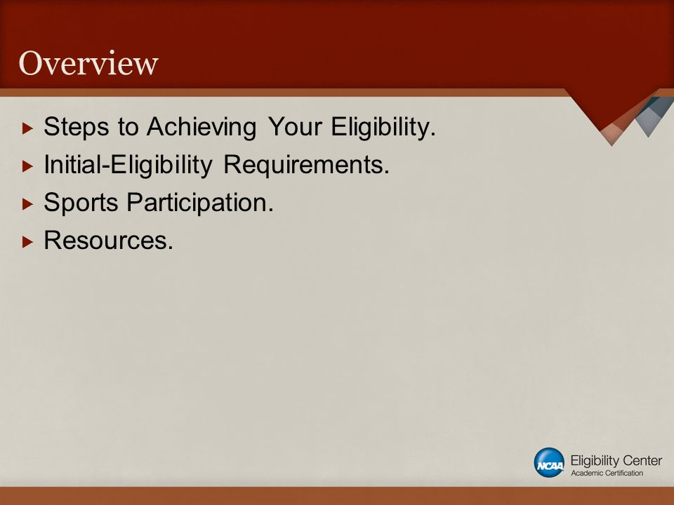 Overview  Steps to Achieving Your Eligibility.  Initial-Eligibility Requirements.  Sports Participation.  Resources.