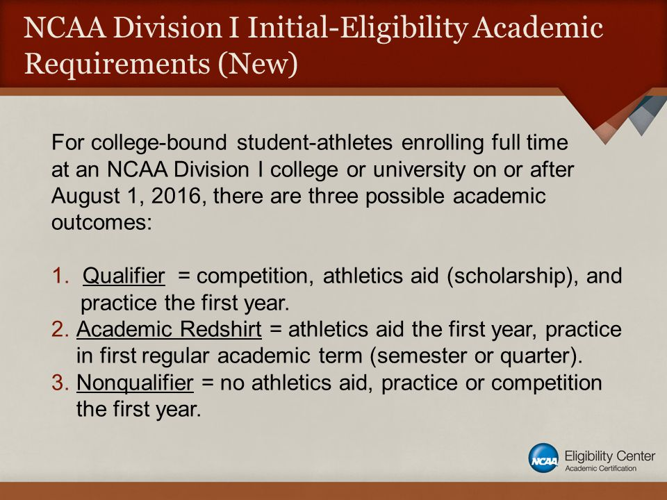 NCAA Division I Initial-Eligibility Academic Requirements (New) For college-bound student-athletes enrolling full time at an NCAA Division I college or university on or after August 1, 2016, there are three possible academic outcomes: 1.