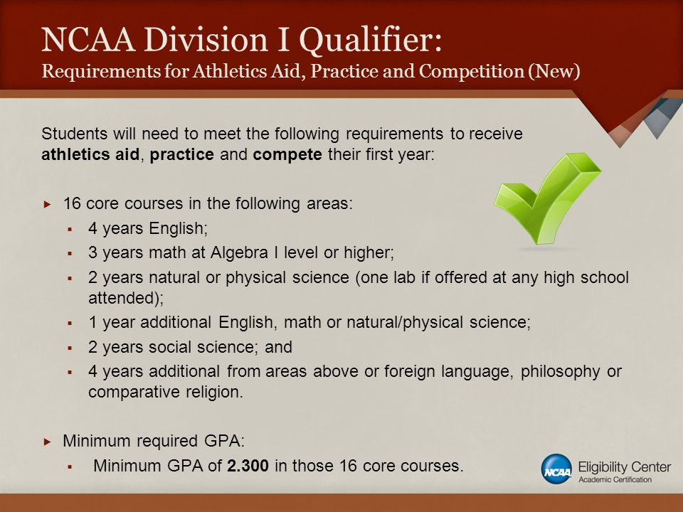 NCAA Division I Qualifier: Requirements for Athletics Aid, Practice and Competition (New) Students will need to meet the following requirements to receive athletics aid, practice and compete their first year:  16 core courses in the following areas:  4 years English;  3 years math at Algebra I level or higher;  2 years natural or physical science (one lab if offered at any high school attended);  1 year additional English, math or natural/physical science;  2 years social science; and  4 years additional from areas above or foreign language, philosophy or comparative religion.