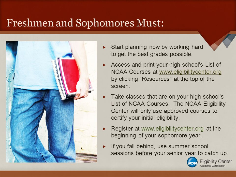 Freshmen and Sophomores Must:  Start planning now by working hard to get the best grades possible.  Access and print your high school's List of NCAA
