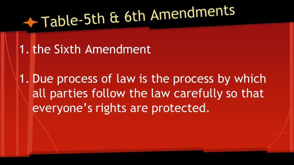 Table-5th & 6th Amendments 1.the Sixth Amendment 1.Due process of law is the process by which all parties follow the law carefully so that everyone's rights are protected.