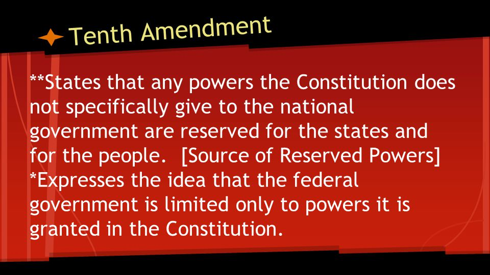 Tenth Amendment **States that any powers the Constitution does not specifically give to the national government are reserved for the states and for the people.