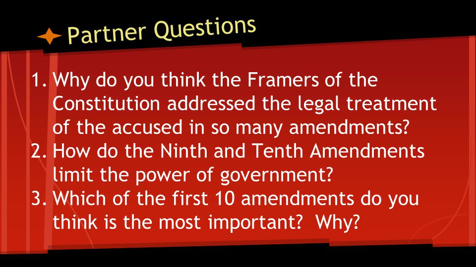 Partner Questions 1.Why do you think the Framers of the Constitution addressed the legal treatment of the accused in so many amendments.