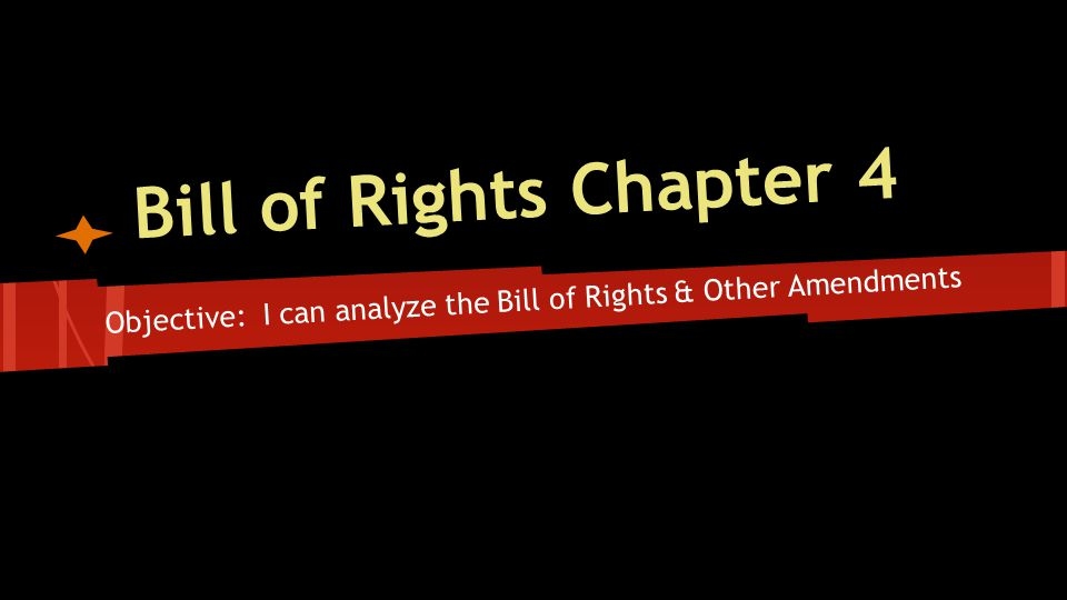 Bill of Rights Chapter 4 Objective: I can analyze the Bill of Rights & Other Amendments