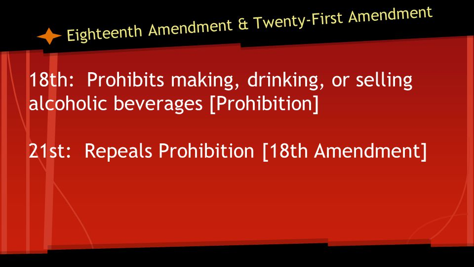 Eighteenth Amendment & Twenty-First Amendment 18th: Prohibits making, drinking, or selling alcoholic beverages [Prohibition] 21st: Repeals Prohibition [18th Amendment]