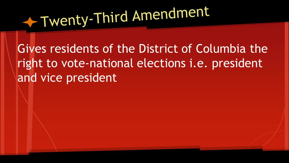 Twenty-Third Amendment Gives residents of the District of Columbia the right to vote-national elections i.e.