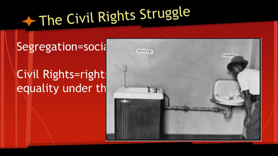 The Civil Rights Struggle Segregation=social separation of the races Civil Rights=rights of full citizenship and equality under the law