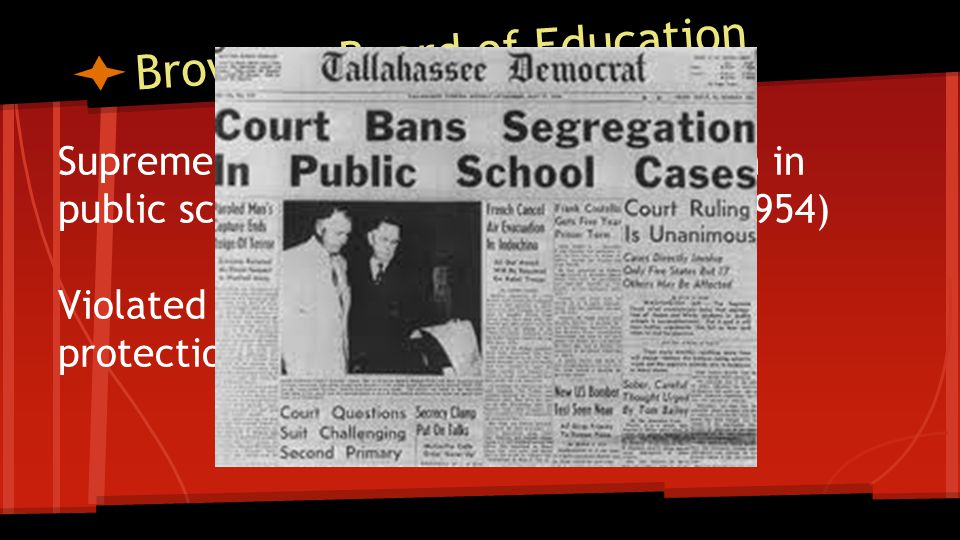 Brown v. Board of Education Supreme Court ruled racial segregation in public schools was unconstitutional. (1954) Violated the 14th Amendment-equal pr
