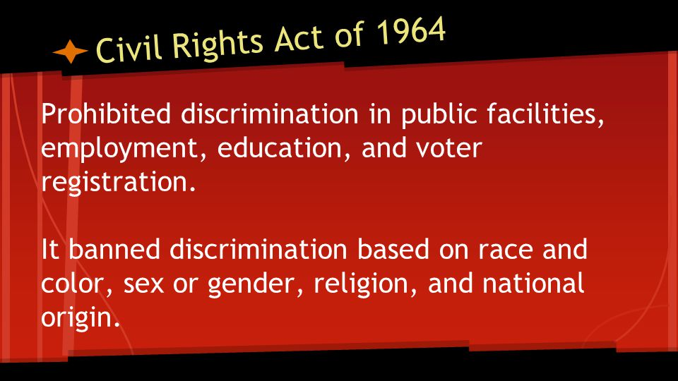 Civil Rights Act of 1964 Prohibited discrimination in public facilities, employment, education, and voter registration.