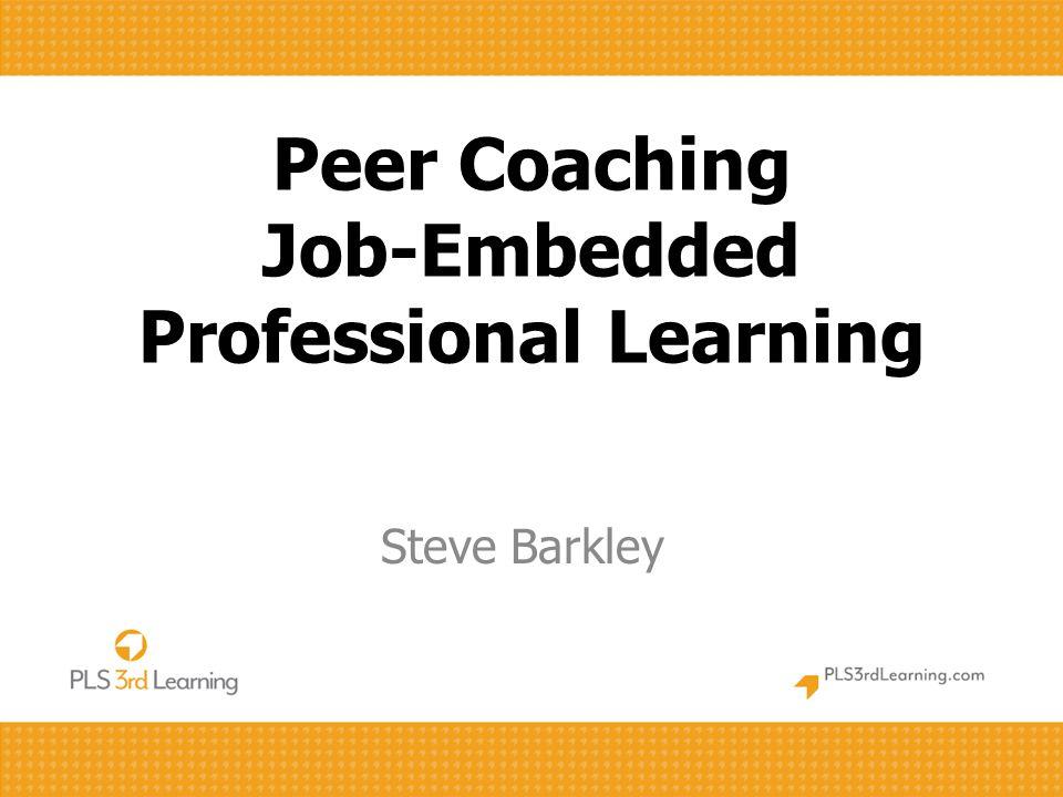 Peer Coaching Job-Embedded Professional Learning Steve Barkley