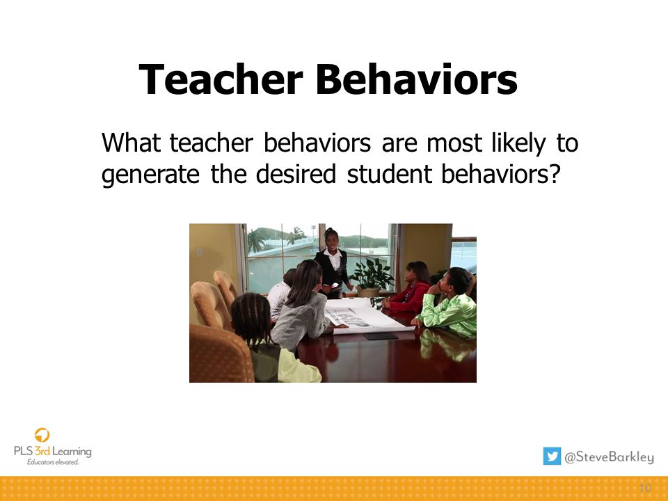10 Teacher Behaviors What teacher behaviors are most likely to generate the desired student behaviors
