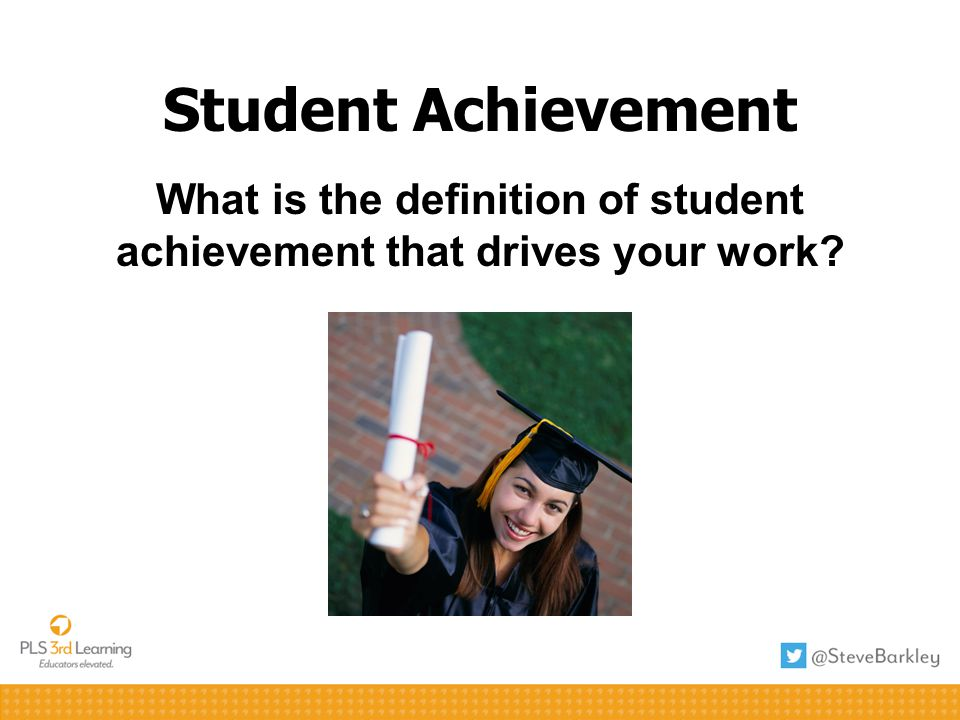 Student Achievement What is the definition of student achievement that drives your work