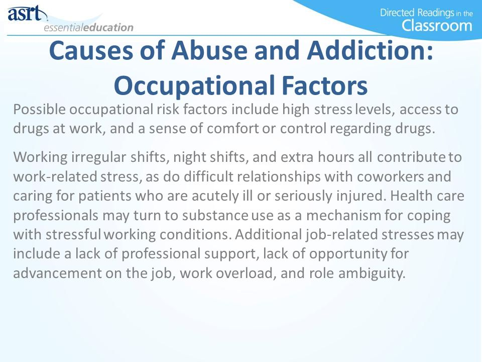 Causes of Abuse and Addiction: Occupational Factors Possible occupational risk factors include high stress levels, access to drugs at work, and a sens