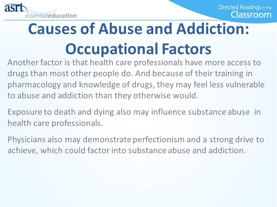 Causes of Abuse and Addiction: Occupational Factors Another factor is that health care professionals have more access to drugs than most other people