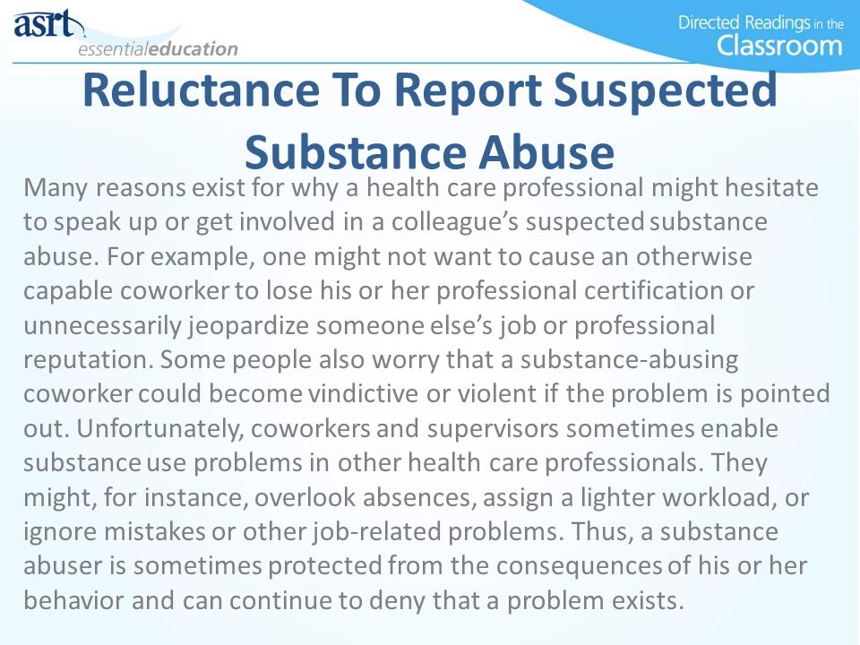 Reluctance To Report Suspected Substance Abuse Many reasons exist for why a health care professional might hesitate to speak up or get involved in a c