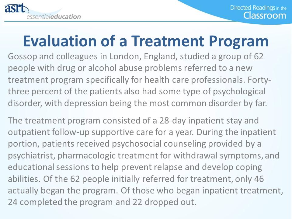 Evaluation of a Treatment Program Gossop and colleagues in London, England, studied a group of 62 people with drug or alcohol abuse problems referred